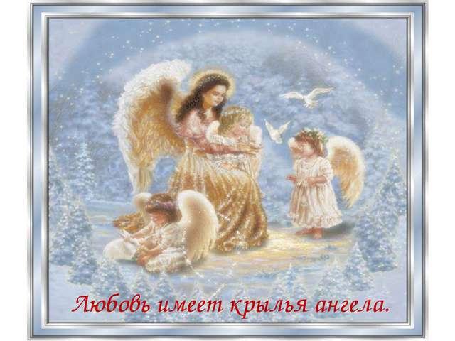 Любовь имеет крылья ангела.