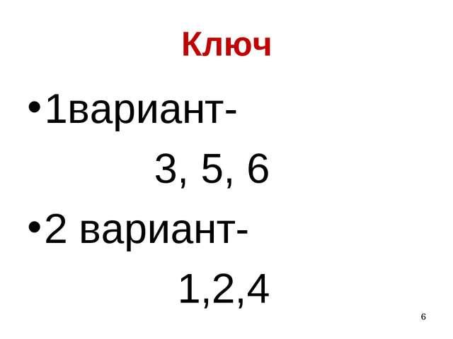 Ключ 1вариант- 3, 5, 6 2 вариант- 1,2,4 *