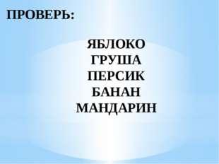 ПРОВЕРЬ: ЯБЛОКО ГРУША ПЕРСИК БАНАН МАНДАРИН