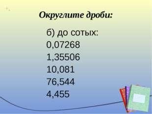 Округлите дроби: б) до сотых: 0,07268 1,35506 10,081 76,544 4,455