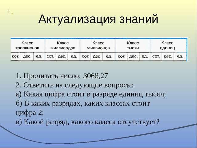 Актуализация знаний 1. Прочитать число: 3068,27 2. Ответить на следующие вопр...