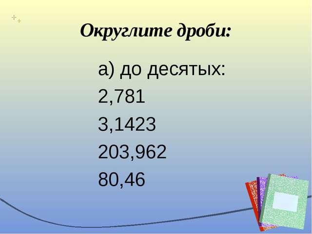 Округлите дроби: а) до десятых: 2,781 3,1423 203,962 80,46