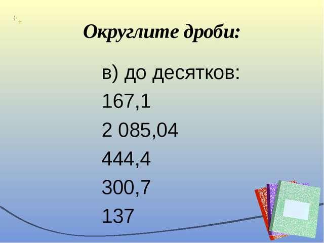 Округлите дроби: в) до десятков: 167,1 2 085,04 444,4 300,7 137