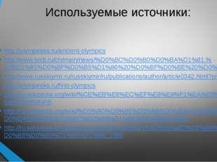 Используемые источники: http://olympeeks.ru/ancient-olympics http://www.tvidi