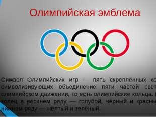 Олимпийская эмблема Символ Олимпийских игр — пять скреплённых колец, символиз