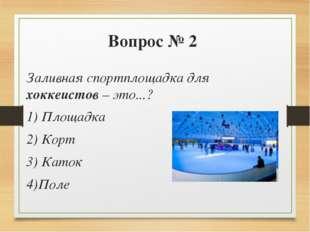 Вопрос № 2 Заливная спортплощадка для хоккеистов – это...? 1) Площадка 2) Кор
