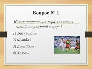 Вопрос № 1 Какая спортивная игра является самой популярной в мире? 1) Баскетб