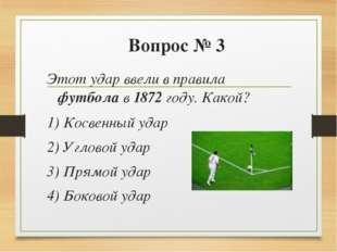 Вопрос № 3 Этот удар ввели в правила футбола в 1872 году. Какой? 1) Косвенный