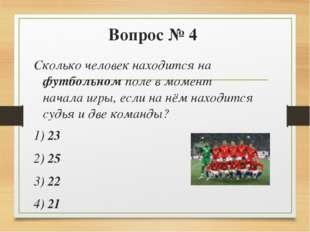 Вопрос № 4 Сколько человек находится на футбольном поле в момент начала игры,