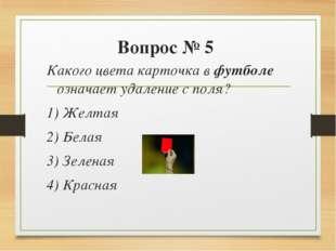 Вопрос № 5 Какого цвета карточка в футболе означает удаление с поля? 1) Желта