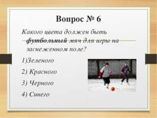 Вопрос № 6 Какого цвета должен быть футбольный мяч для игры на заснеженном по