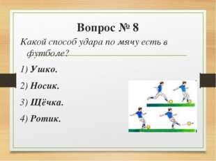 Вопрос № 8 Какой способ удара по мячу есть в футболе? 1) Ушко. 2) Носик. 3)