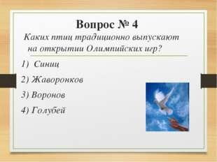 Вопрос № 4 Каких птиц традиционно выпускают на открытии Олимпийских игр? 1)