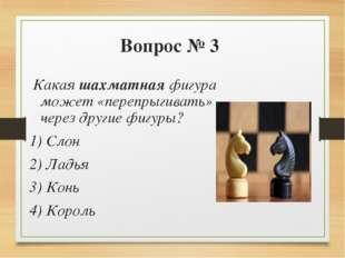 Вопрос № 3 Какая шахматная фигура может «перепрыгивать» через другие фигуры?