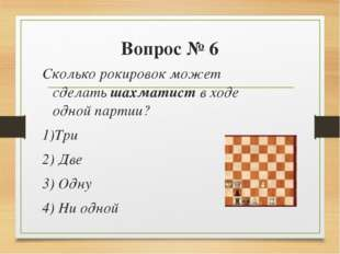 Вопрос № 6 Сколько рокировок может сделать шахматист в ходе одной партии? 1)Т