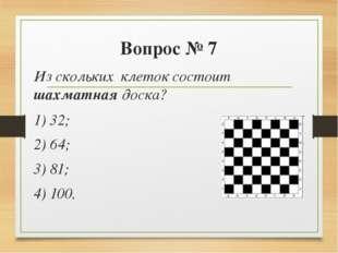 Вопрос № 7 Из скольких клеток состоит шахматная доска? 1) 32; 2) 64; 3) 81;