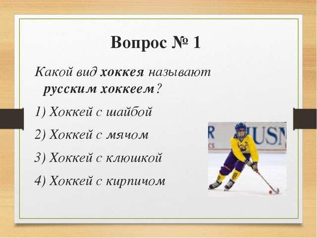 Вопрос № 1 Какой вид хоккея называют русским хоккеем? 1) Хоккей с шайбой 2) Х...