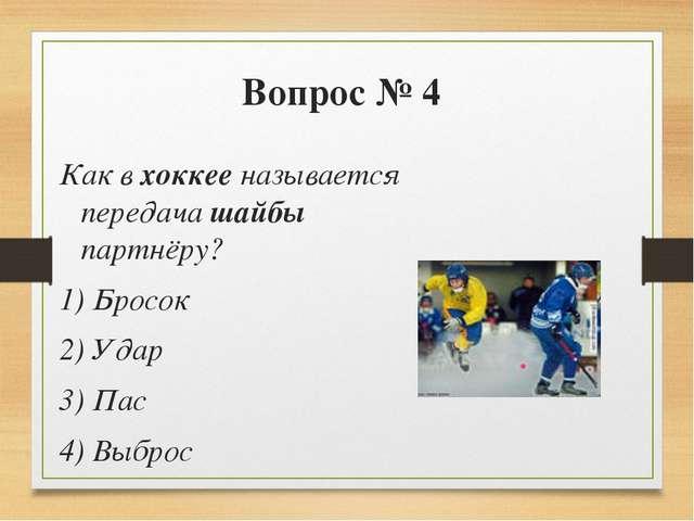 Вопрос № 4 Как в хоккее называется передача шайбы партнёру? 1) Бросок 2) Удар...