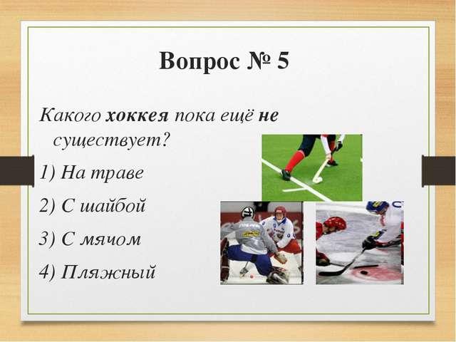 Вопрос № 5 Какого хоккея пока ещё не существует? 1) На траве 2) С шайбой 3) С...