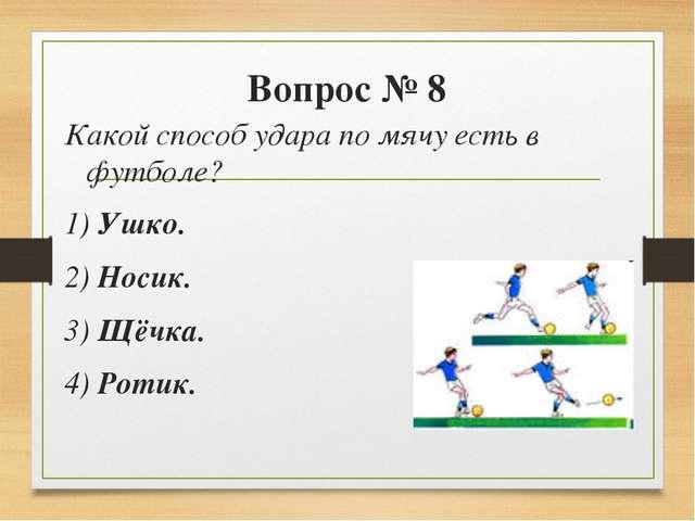 Вопрос № 8 Какой способ удара по мячу есть в футболе? 1) Ушко. 2) Носик. 3)...