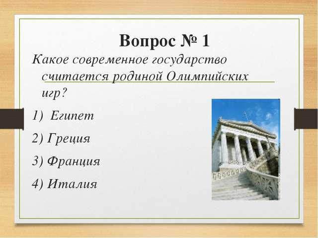 Вопрос № 1 Какое современное государство считается родиной Олимпийских игр? 1...