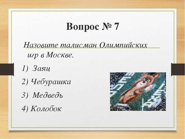 Вопрос № 7 Назовите талисман Олимпийских игр в Москве. 1) Заяц 2) Чебурашка...