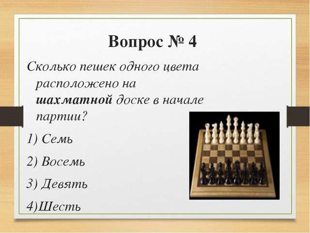 Вопрос № 4 Сколько пешек одного цвета расположено на шахматной доске в начале...