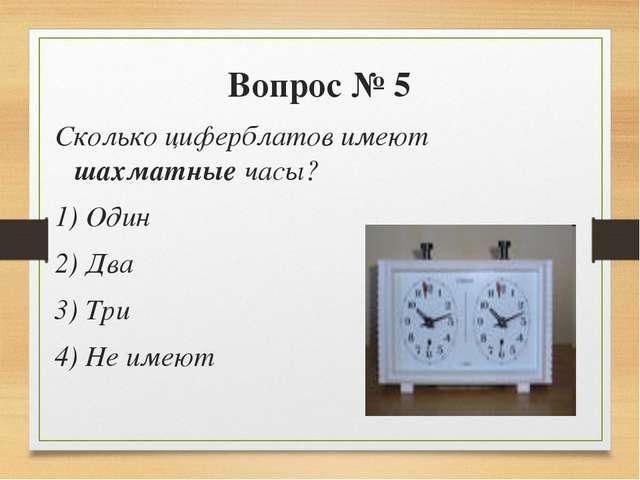 Вопрос № 5 Сколько циферблатов имеют шахматные часы? 1) Один 2) Два 3) Три 4)...