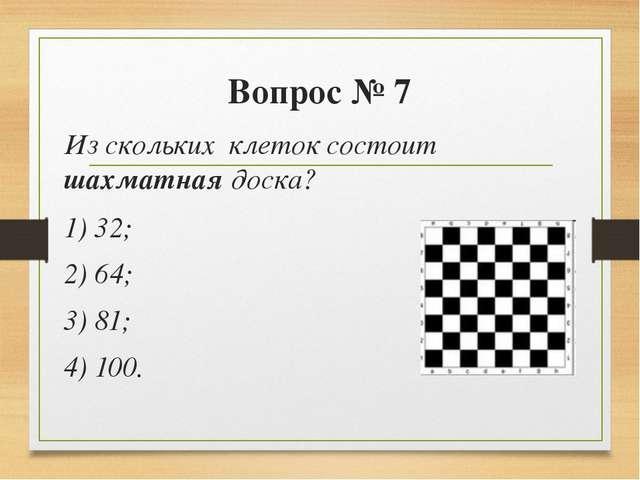 Вопрос № 7 Из скольких клеток состоит шахматная доска? 1) 32; 2) 64; 3) 81;...