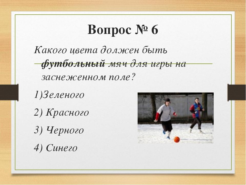 Вопрос № 6 Какого цвета должен быть футбольный мяч для игры на заснеженном по...