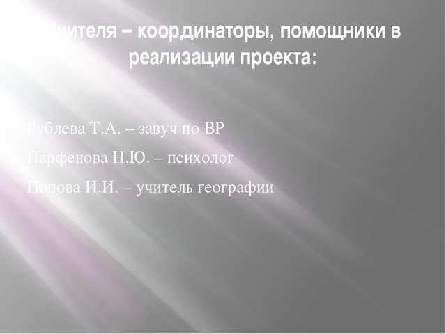 Учителя – координаторы, помощники в реализации проекта: Рублева Т.А. – завуч...