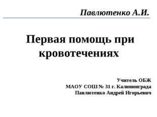 Первая помощь при кровотечениях Павлютенко А.И. Учитель ОБЖ МАОУ СОШ № 31 г.