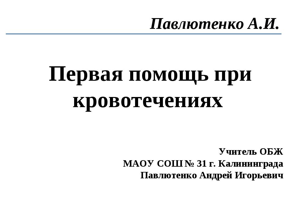 Первая помощь при кровотечениях Павлютенко А.И. Учитель ОБЖ МАОУ СОШ № 31 г....