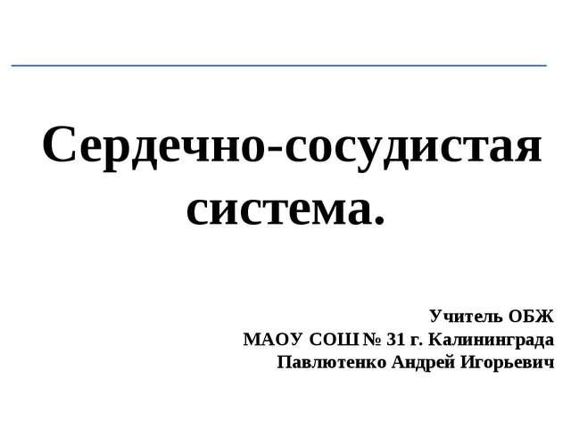 Сердечно-сосудистая система. Учитель ОБЖ МАОУ СОШ № 31 г. Калининграда Павлют...
