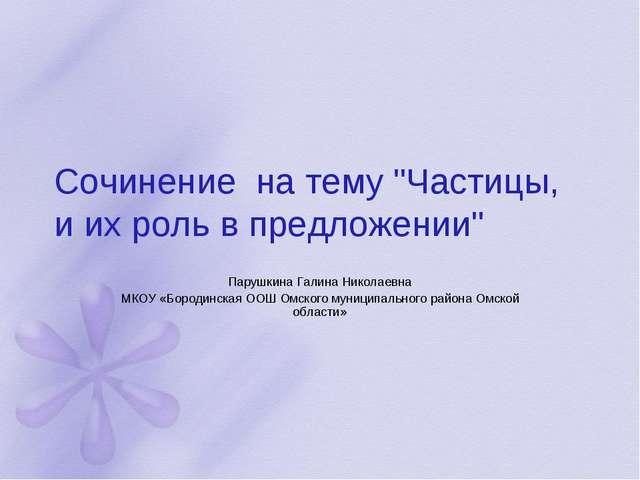 """Сочинение на тему """"Частицы, и их роль в предложении"""" Парушкина Галина Николае..."""