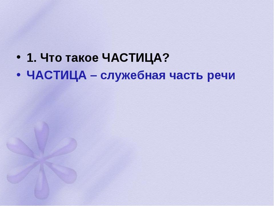 1. Что такое ЧАСТИЦА? ЧАСТИЦА – служебная часть речи
