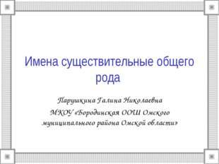 Имена существительные общего рода Парушкина Галина Николаевна МКОУ «Бородинск