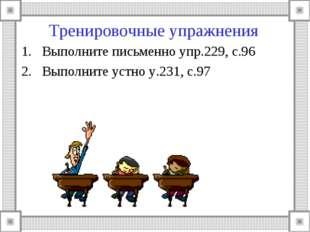 Тренировочные упражнения Выполните письменно упр.229, с.96 Выполните устно у.