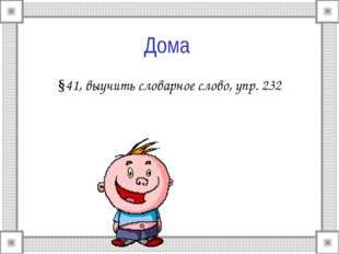 Дома §41, выучить словарное слово, упр. 232