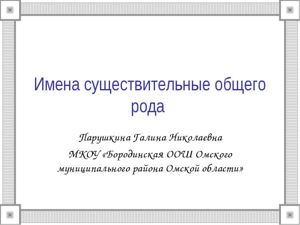 Имена существительные общего рода Парушкина Галина Николаевна МКОУ «Бородинск...