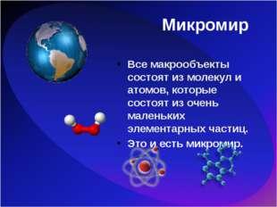 Микромир Все макрообъекты состоят из молекул и атомов, которые состоят из оче