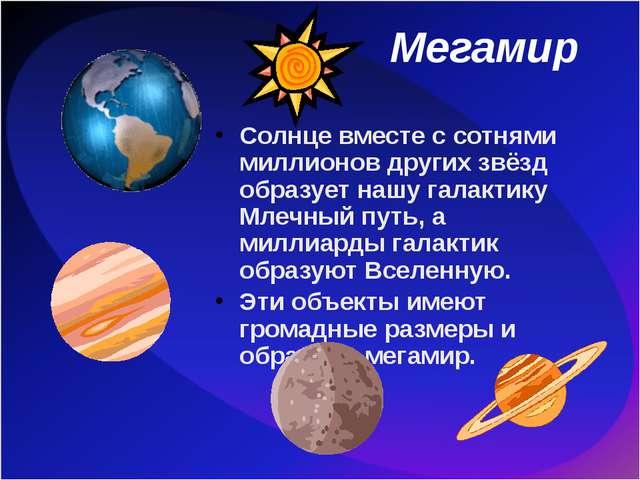 Мегамир Солнце вместе с сотнями миллионов других звёзд образует нашу галактик...
