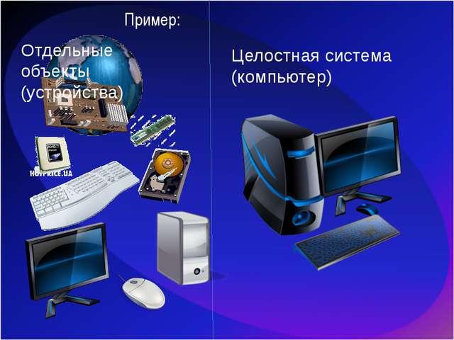 Целостная система (компьютер) Отдельные объекты (устройства) Пример: