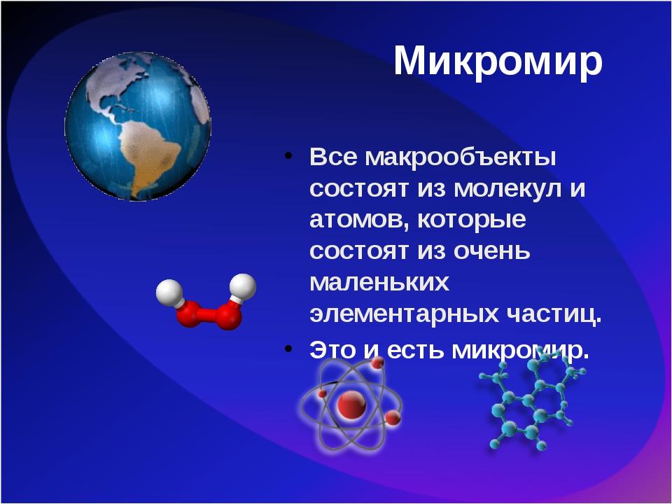 Микромир Все макрообъекты состоят из молекул и атомов, которые состоят из оче...
