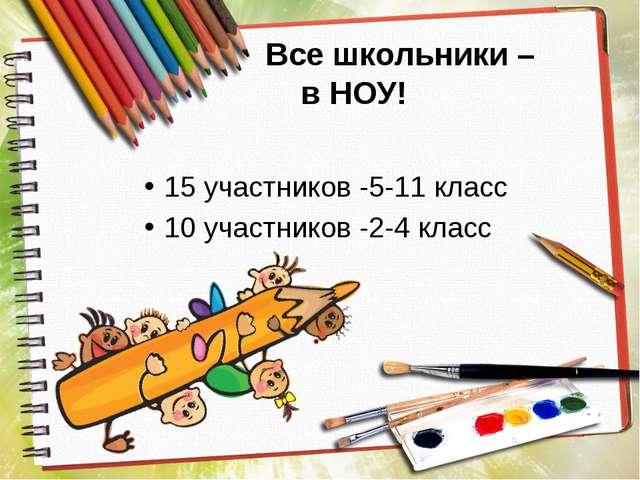 Все школьники – в НОУ! 15 участников -5-11 класс 10 участников -2-4 класс