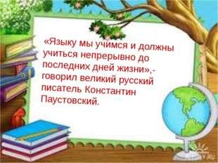 «Языку мы учимся и должны учиться непрерывно до последних дней жизни»,-говори