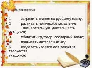 Цели мероприятия: 1 закрепить знания по русскому языку; 2 развивать логическ