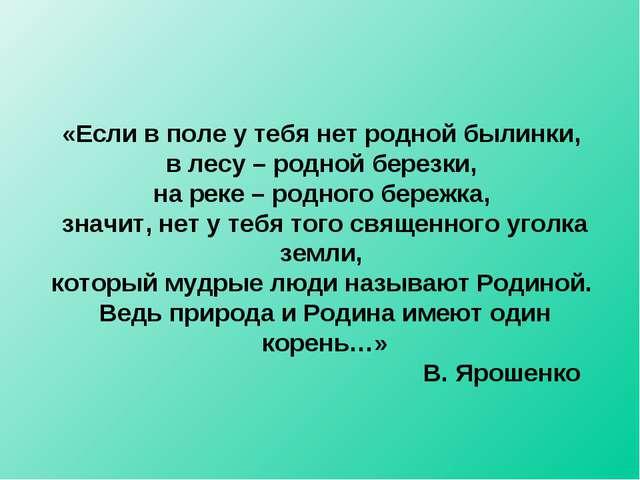 «Если в поле у тебя нет родной былинки, в лесу – родной березки, на реке – ро...