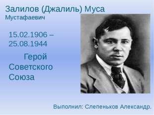 Залилов (Джалиль) Муса Мустафаевич 15.02.1906 – 25.08.1944 Герой Советского