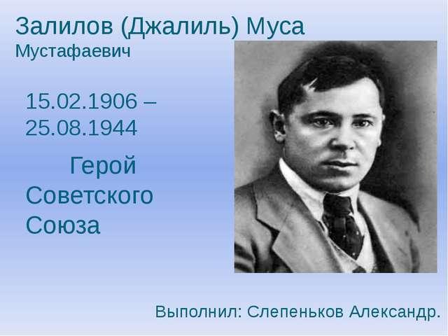 Залилов (Джалиль) Муса Мустафаевич 15.02.1906 – 25.08.1944 Герой Советского...